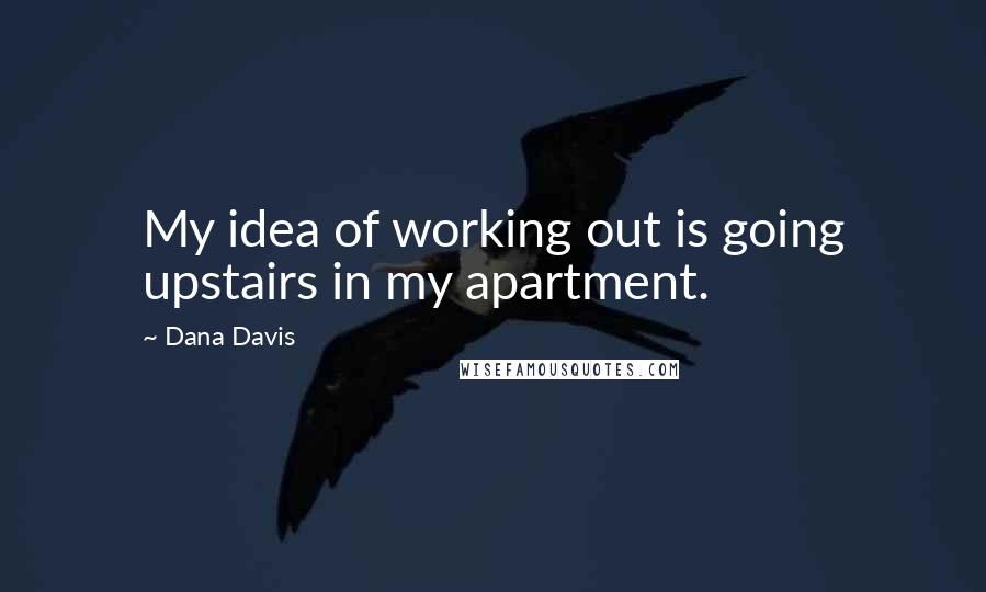 Dana Davis quotes: My idea of working out is going upstairs in my apartment.
