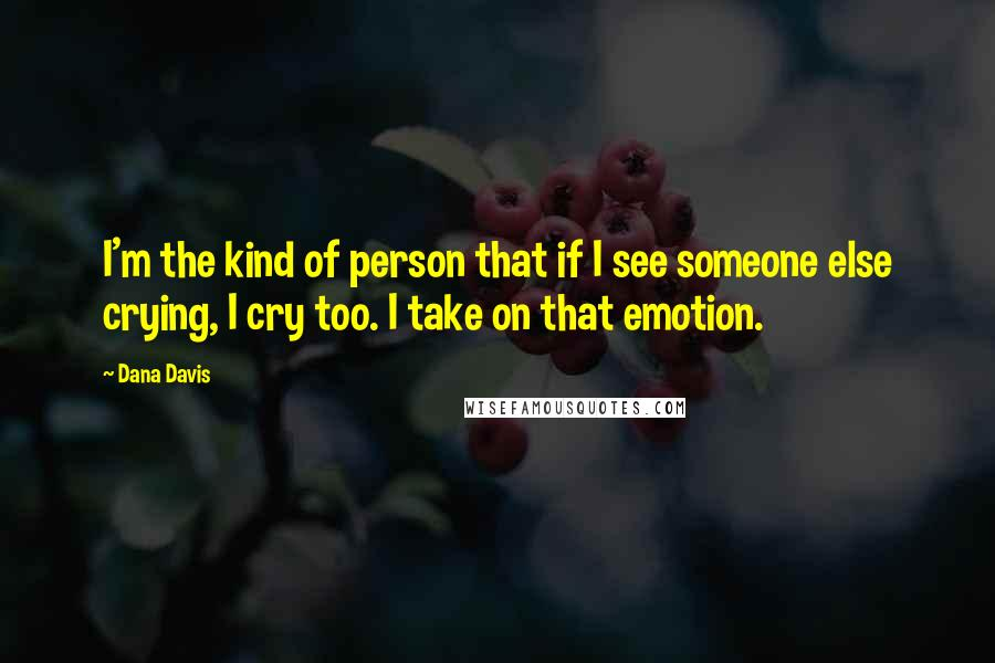 Dana Davis quotes: I'm the kind of person that if I see someone else crying, I cry too. I take on that emotion.