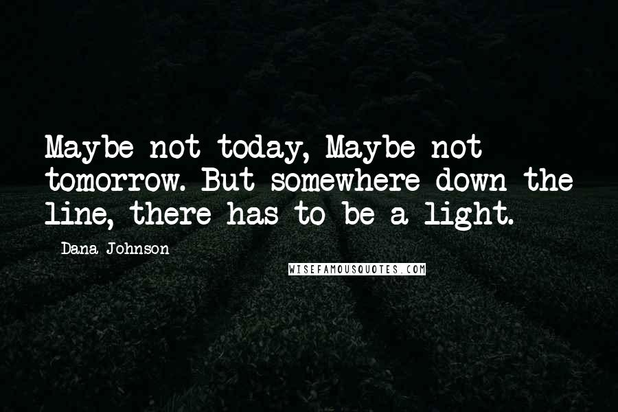 Dana Johnson quotes: Maybe not today, Maybe not tomorrow. But somewhere down the line, there has to be a light.