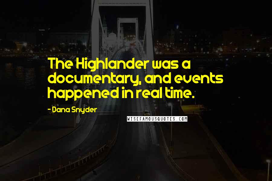 Dana Snyder quotes: The Highlander was a documentary, and events happened in real time.
