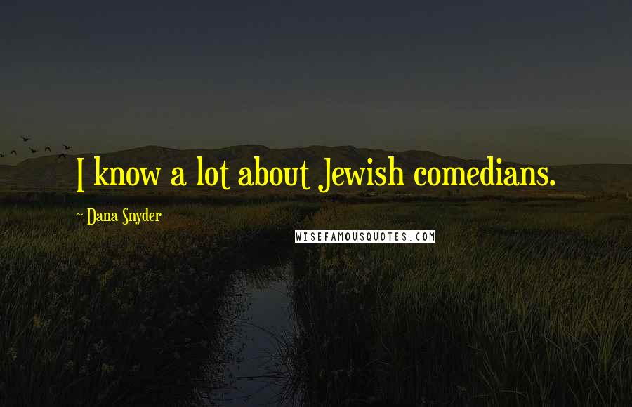 Dana Snyder quotes: I know a lot about Jewish comedians.