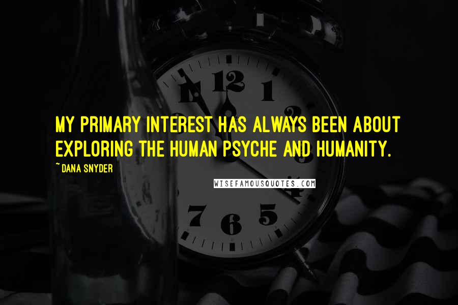 Dana Snyder quotes: My primary interest has always been about exploring the human psyche and humanity.