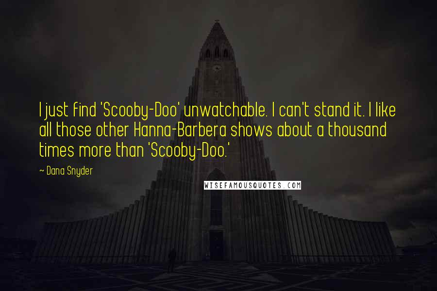 Dana Snyder quotes: I just find 'Scooby-Doo' unwatchable. I can't stand it. I like all those other Hanna-Barbera shows about a thousand times more than 'Scooby-Doo.'