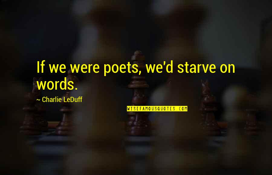 D'analyse Quotes By Charlie LeDuff: If we were poets, we'd starve on words.