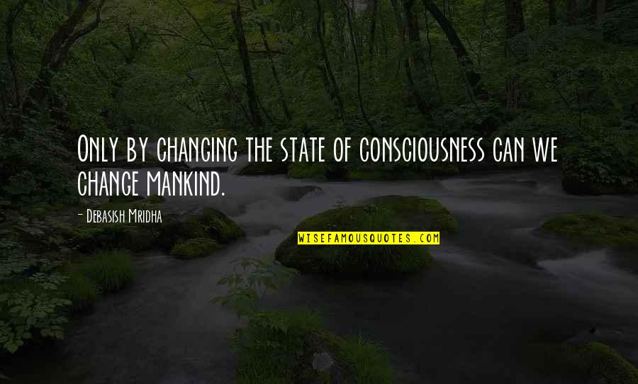 D'analyse Quotes By Debasish Mridha: Only by changing the state of consciousness can
