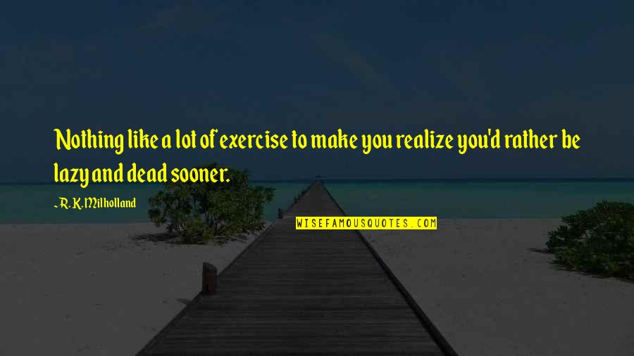 D'analyse Quotes By R. K. Milholland: Nothing like a lot of exercise to make