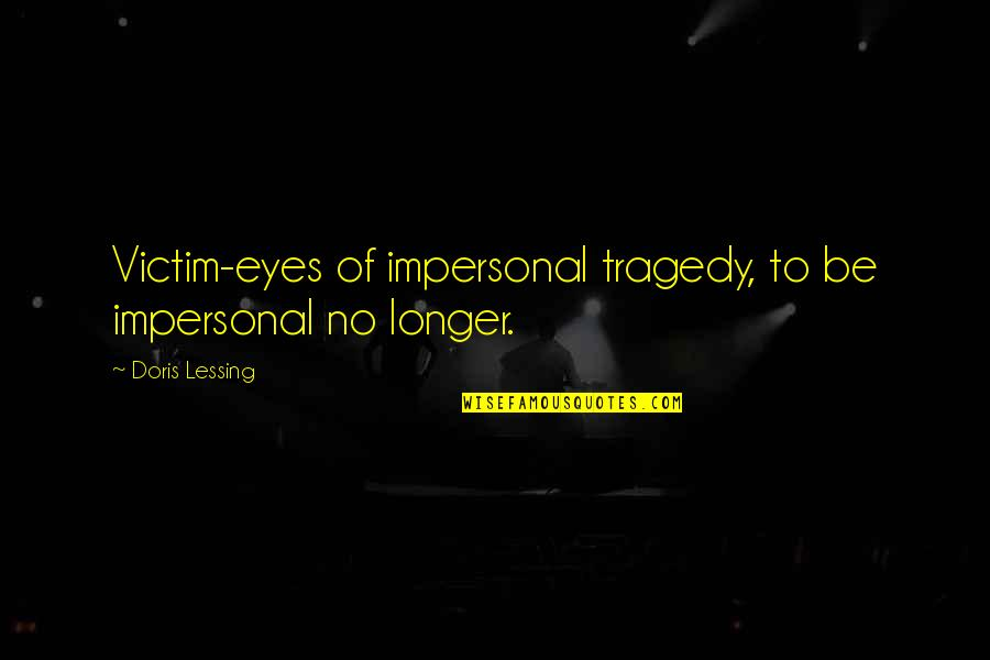 Danastabenow Quotes By Doris Lessing: Victim-eyes of impersonal tragedy, to be impersonal no