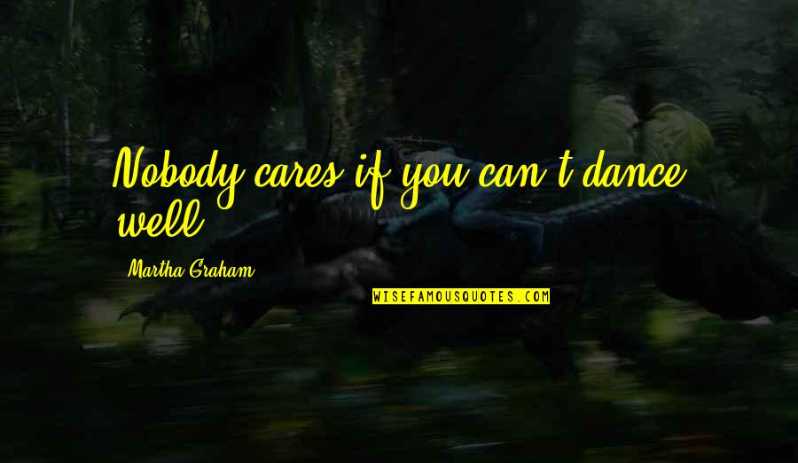 Dance And Healing Quotes By Martha Graham: Nobody cares if you can't dance well.