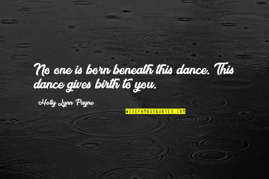Dance By Rumi Quotes By Holly Lynn Payne: No one is born beneath this dance. This