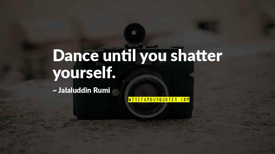 Dance By Rumi Quotes By Jalaluddin Rumi: Dance until you shatter yourself.