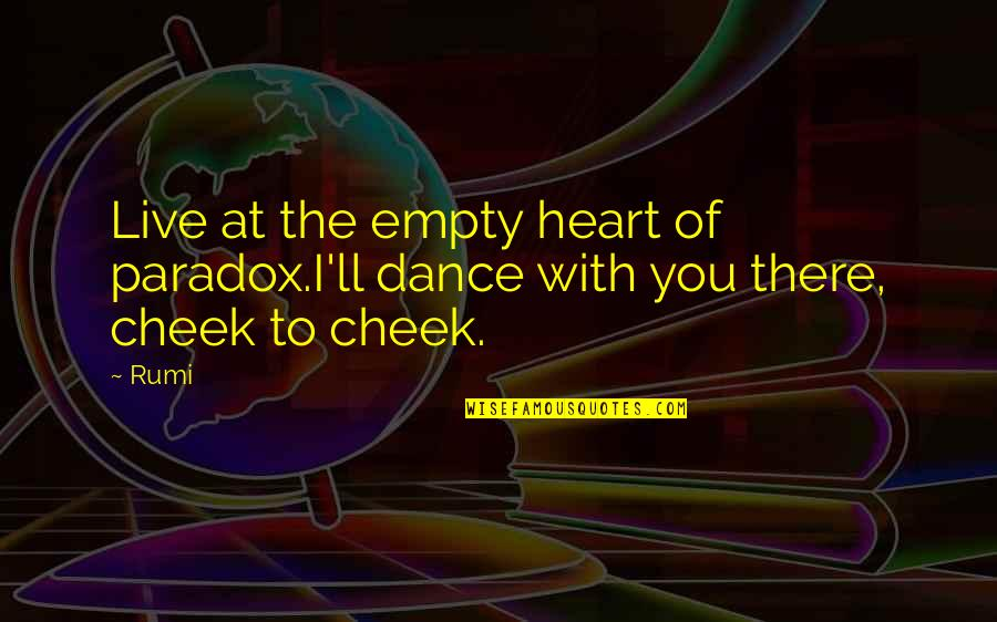 Dance By Rumi Quotes By Rumi: Live at the empty heart of paradox.I'll dance