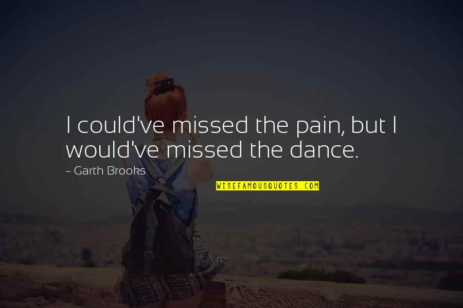Dance Expression Quotes By Garth Brooks: I could've missed the pain, but I would've