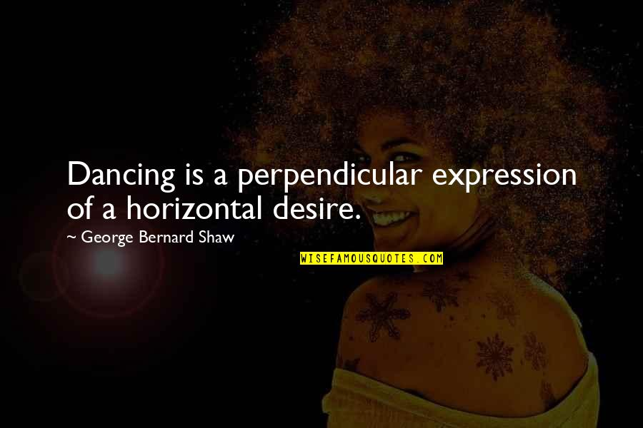 Dance Expression Quotes By George Bernard Shaw: Dancing is a perpendicular expression of a horizontal