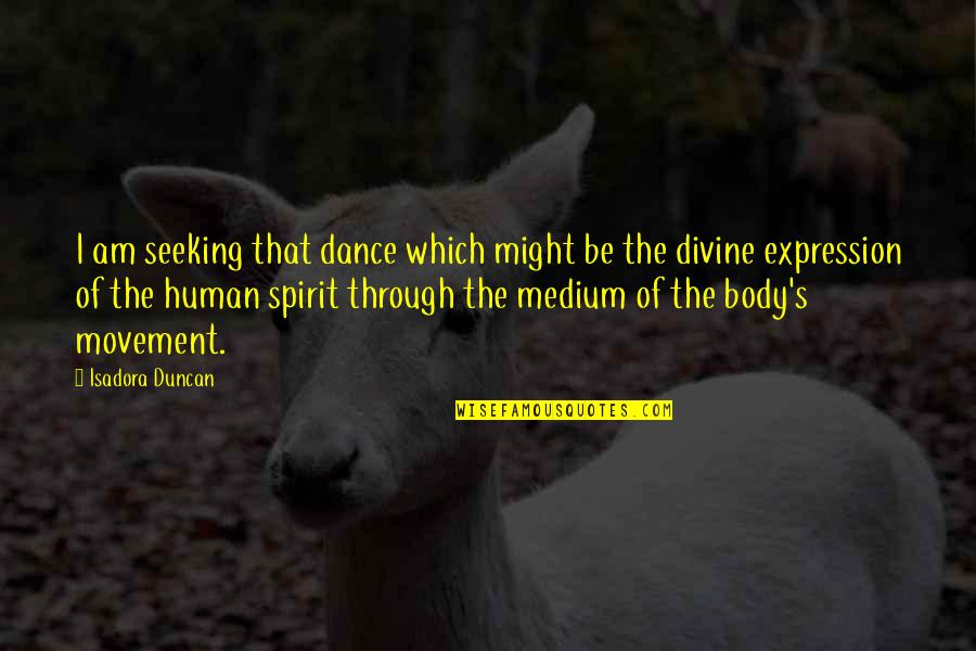 Dance Expression Quotes By Isadora Duncan: I am seeking that dance which might be