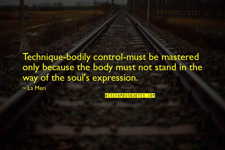 Dance Expression Quotes By La Meri: Technique-bodily control-must be mastered only because the body