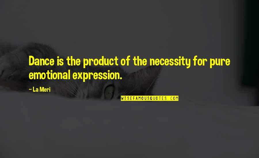 Dance Expression Quotes By La Meri: Dance is the product of the necessity for