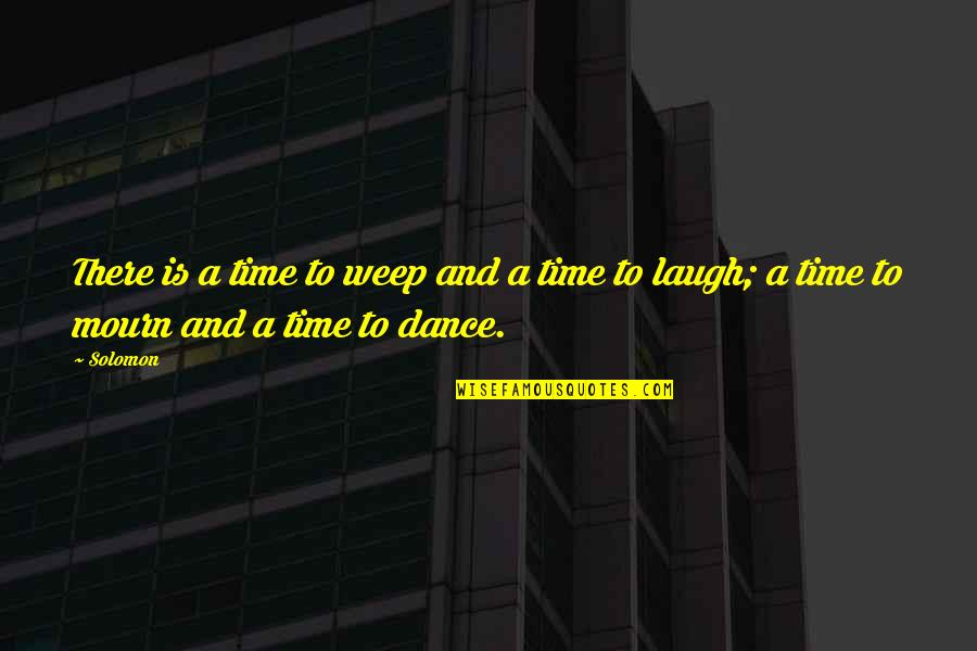 Dance In The Bible Quotes By Solomon: There is a time to weep and a