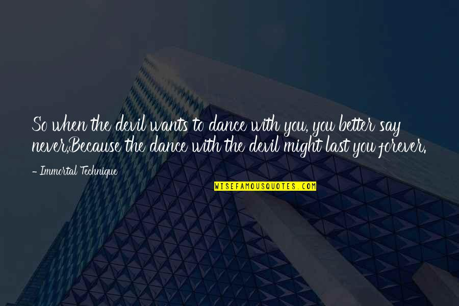 Dance Technique Quotes By Immortal Technique: So when the devil wants to dance with