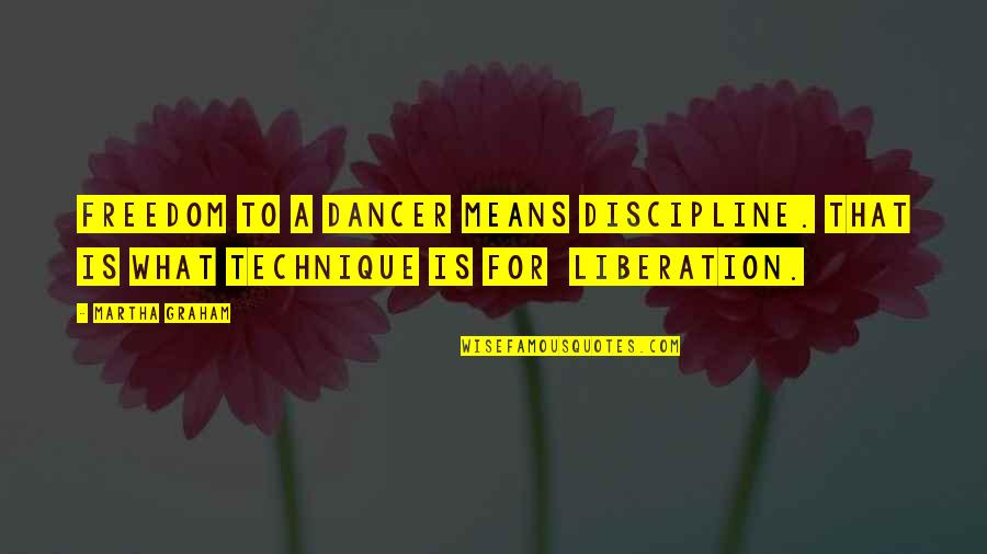 Dance Technique Quotes By Martha Graham: Freedom to a dancer means discipline. That is