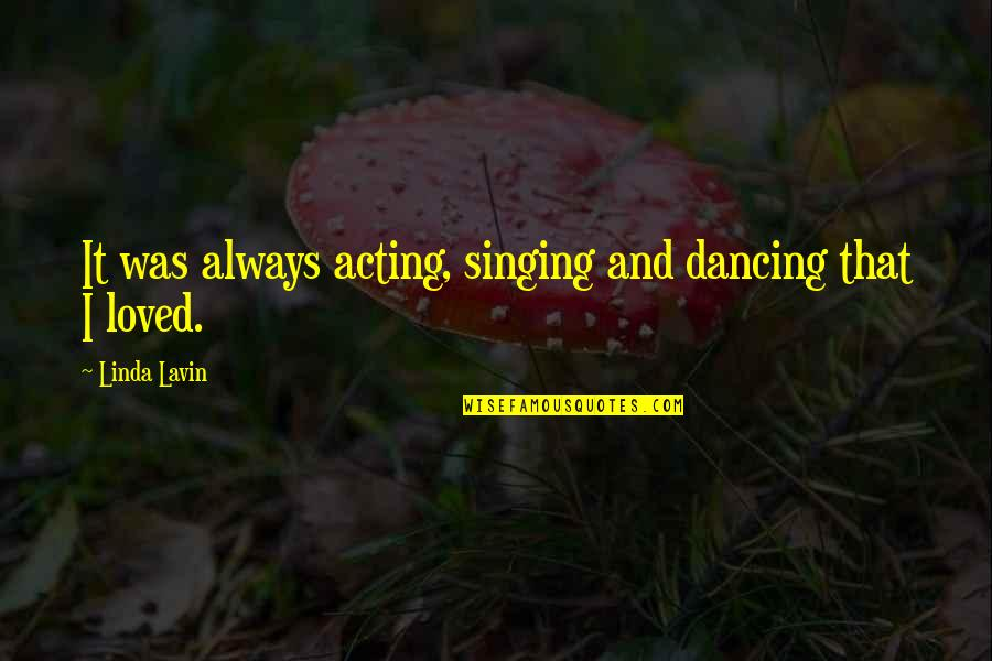 Dancing And Acting Quotes By Linda Lavin: It was always acting, singing and dancing that