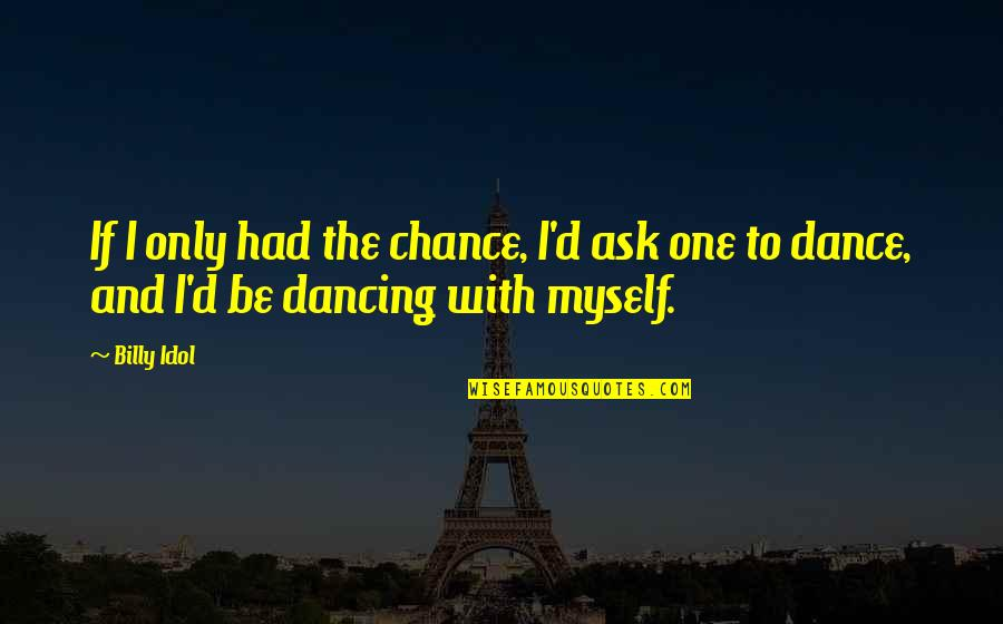Dancing And Quotes By Billy Idol: If I only had the chance, I'd ask