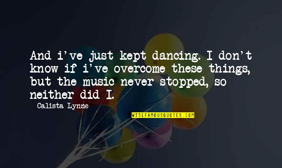 Dancing And Quotes By Calista Lynne: And i've just kept dancing. I don't know