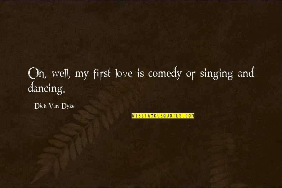 Dancing And Quotes By Dick Van Dyke: Oh, well, my first love is comedy or