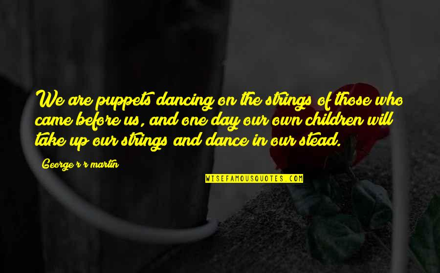 Dancing And Quotes By George R R Martin: We are puppets dancing on the strings of