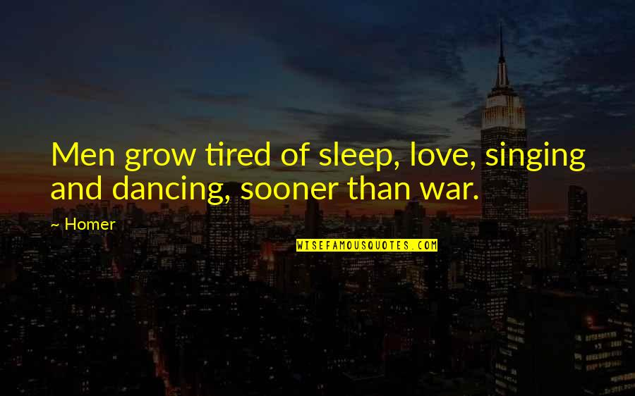 Dancing And Quotes By Homer: Men grow tired of sleep, love, singing and