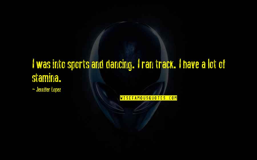 Dancing And Quotes By Jennifer Lopez: I was into sports and dancing. I ran
