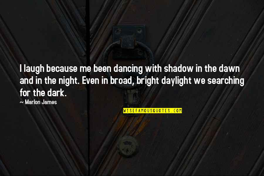 Dancing And Quotes By Marlon James: I laugh because me been dancing with shadow