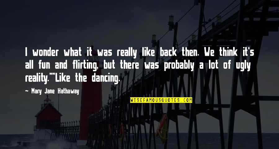 Dancing And Quotes By Mary Jane Hathaway: I wonder what it was really like back