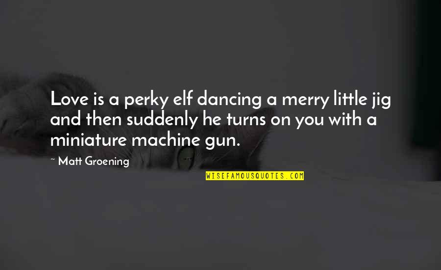 Dancing And Quotes By Matt Groening: Love is a perky elf dancing a merry