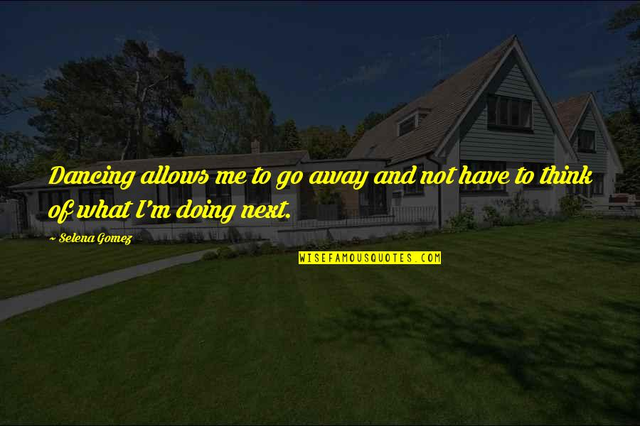 Dancing And Quotes By Selena Gomez: Dancing allows me to go away and not
