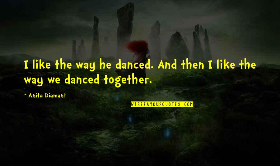 Dancing Together Quotes By Anita Diamant: I like the way he danced. And then