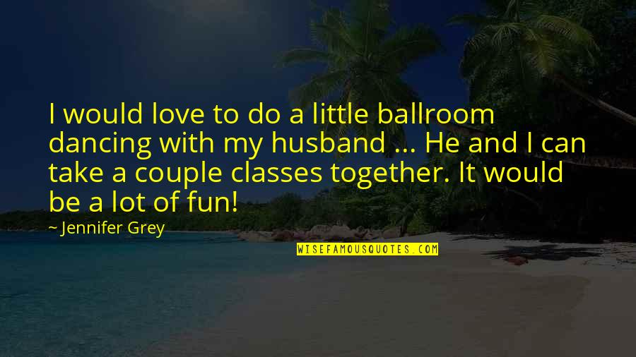 Dancing Together Quotes By Jennifer Grey: I would love to do a little ballroom