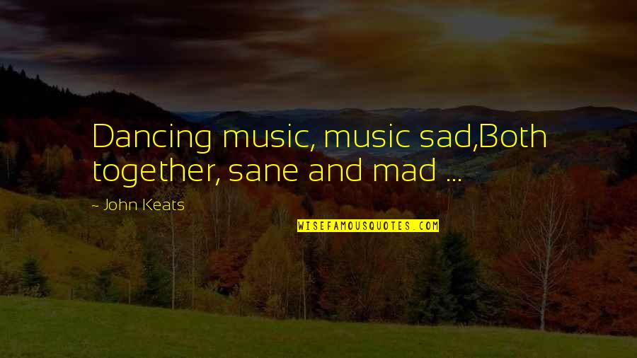 Dancing Together Quotes By John Keats: Dancing music, music sad,Both together, sane and mad