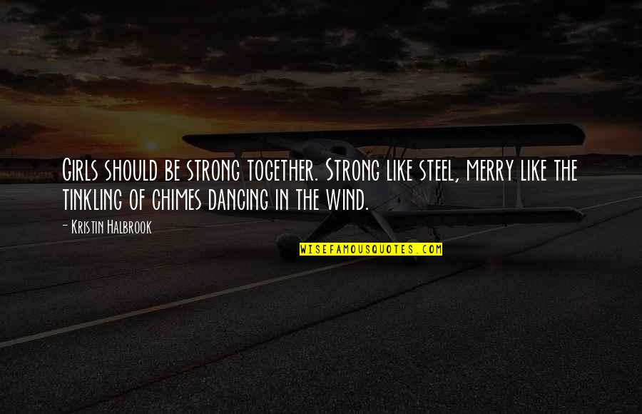 Dancing Together Quotes By Kristin Halbrook: Girls should be strong together. Strong like steel,