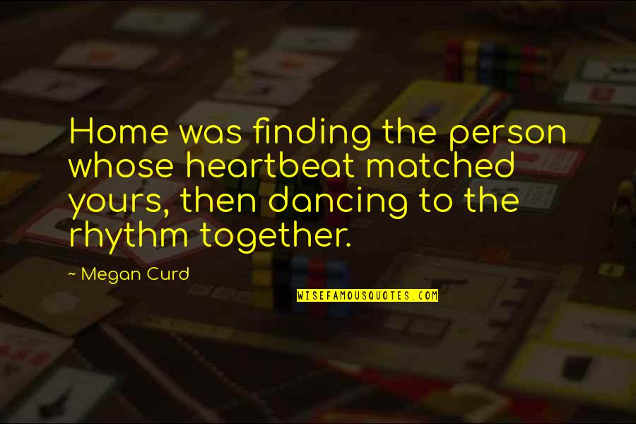Dancing Together Quotes By Megan Curd: Home was finding the person whose heartbeat matched