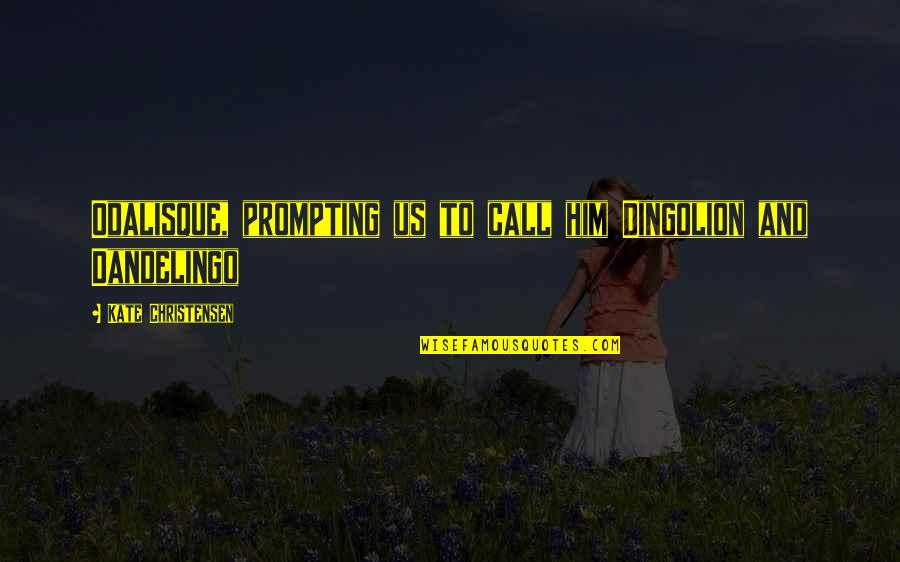 Dandelingo Quotes By Kate Christensen: Odalisque, prompting us to call him Dingolion and