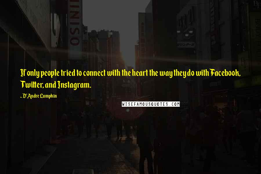 D'Andre Lampkin quotes: If only people tried to connect with the heart the way they do with Facebook, Twitter, and Instagram.
