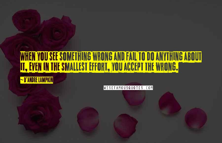 D'Andre Lampkin quotes: When you see something wrong and fail to do anything about it, even in the smallest effort, you accept the wrong.