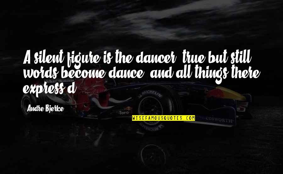 D'andre Quotes By Andre Bjerke: A silent figure is the dancer, true but