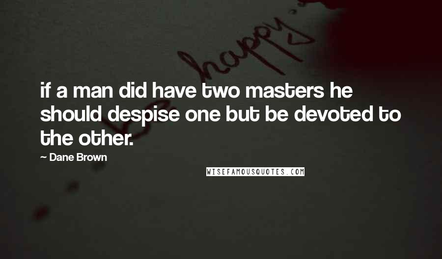 Dane Brown quotes: if a man did have two masters he should despise one but be devoted to the other.