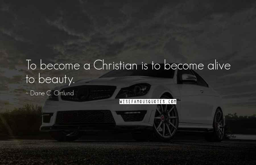 Dane C. Ortlund quotes: To become a Christian is to become alive to beauty.