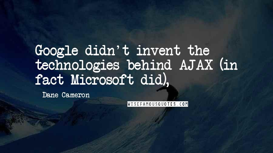 Dane Cameron quotes: Google didn't invent the technologies behind AJAX (in fact Microsoft did),