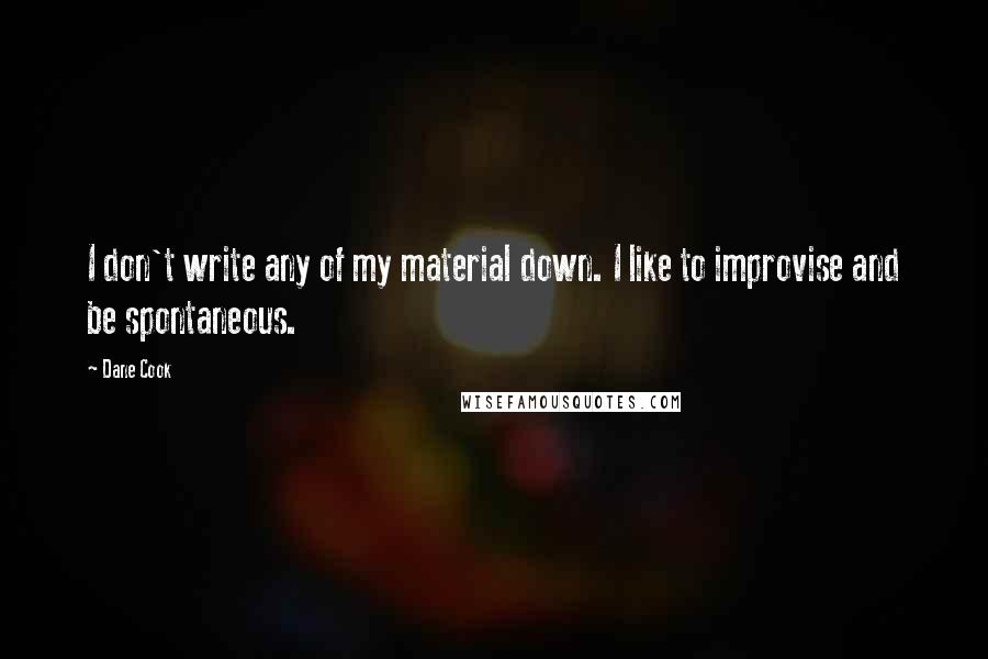 Dane Cook quotes: I don't write any of my material down. I like to improvise and be spontaneous.
