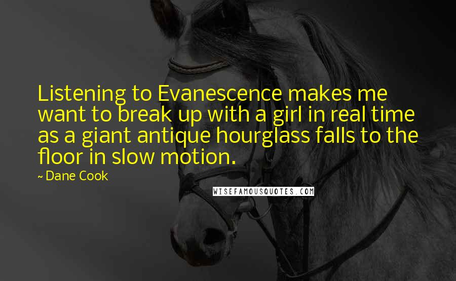 Dane Cook quotes: Listening to Evanescence makes me want to break up with a girl in real time as a giant antique hourglass falls to the floor in slow motion.