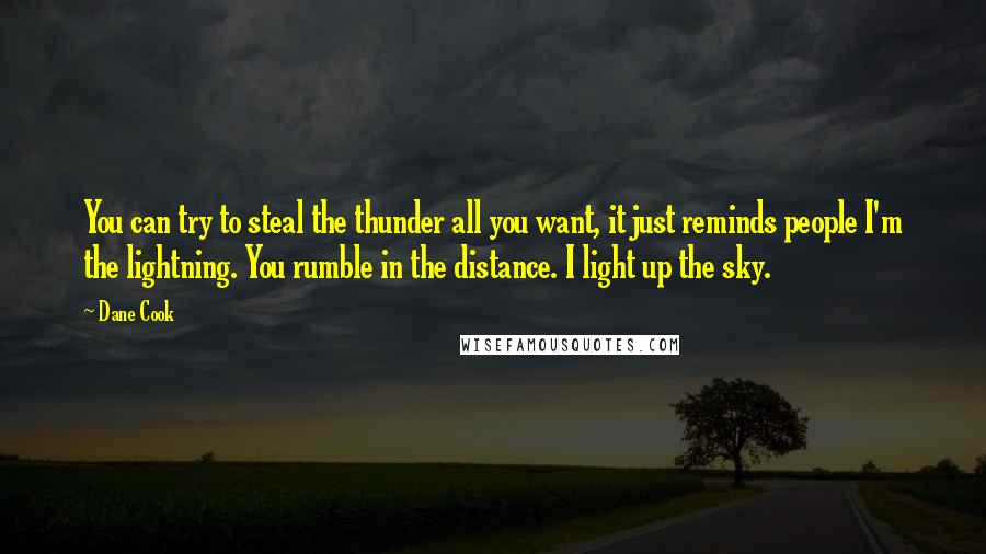 Dane Cook quotes: You can try to steal the thunder all you want, it just reminds people I'm the lightning. You rumble in the distance. I light up the sky.
