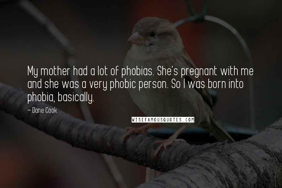 Dane Cook quotes: My mother had a lot of phobias. She's pregnant with me and she was a very phobic person. So I was born into phobia, basically.